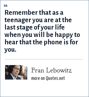 Fran Lebowitz: Remember that as a teenager you are at the last stage of your life when you will be happy to hear that the phone is for you.