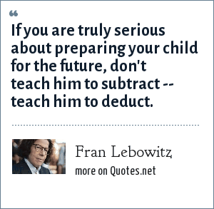 Fran Lebowitz: If you are truly serious about preparing your child for the future, don't teach him to subtract -- teach him to deduct.