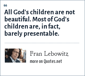 Fran Lebowitz: All God's children are not beautiful. Most of God's children are, in fact, barely presentable.