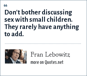 Fran Lebowitz: Don't bother discussing sex with small children. They rarely have anything to add.