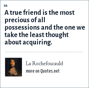 La Rochefoucauld: A true friend is the most precious of all possessions and the one we take the least thought about acquiring.