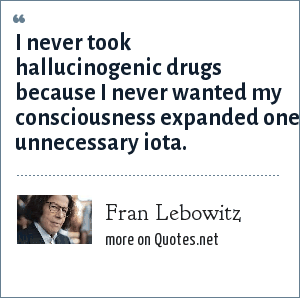 Fran Lebowitz: I never took hallucinogenic drugs because I never wanted my consciousness expanded one unnecessary iota.