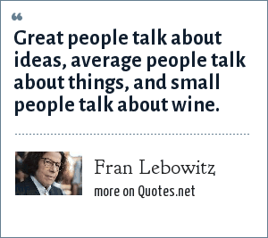 Fran Lebowitz: Great people talk about ideas, average people talk about things, and small people talk about wine.