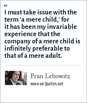 Fran Lebowitz: I must take issue with the term 'a mere child,' for it has been my invariable experience that the company of a mere child is infinitely preferable to that of a mere adult.