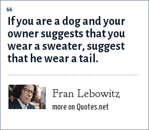 Fran Lebowitz: If you are a dog and your owner suggests that you wear a sweater, suggest that he wear a tail.