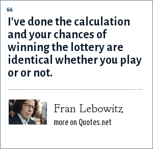 Fran Lebowitz: I've done the calculation and your chances of winning the lottery are identical whether you play or or not.