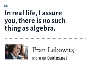 Fran Lebowitz: In real life, I assure you, there is no such thing as algebra.