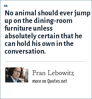 Fran Lebowitz: No animal should ever jump up on the dining-room furniture unless absolutely certain that he can hold his own in the conversation.