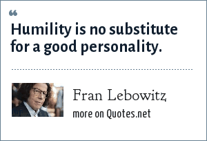 Fran Lebowitz: Humility is no substitute for a good personality.