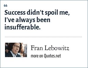 Fran Lebowitz: Success didn't spoil me, I've always been insufferable.