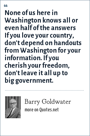 Barry Goldwater: None of us here in Washington knows all or even half of the answers If you love your country, don't depend on handouts from Washington for your information. If you cherish your freedom, don't leave it all up to big government.