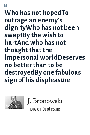 J. Bronowski: Who has not hopedTo outrage an enemy's dignityWho has not been sweptBy the wish to hurtAnd who has not thought that the impersonal worldDeserves no better than to be destroyedBy one fabulous sign of his displeasure