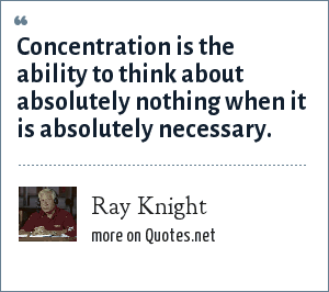 Ray Knight: Concentration is the ability to think about absolutely nothing when it is absolutely necessary.