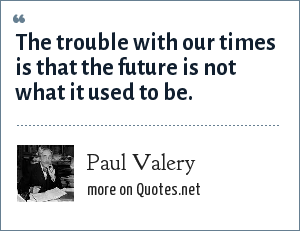 Paul Valery: The trouble with our times is that the future is not what it used to be.