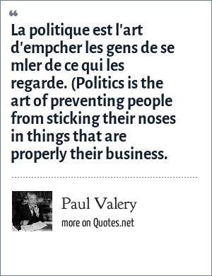Paul Valery: La politique est l'art d'empcher les gens de se mler de ce qui les regarde. (Politics is the art of preventing people from sticking their noses in things that are properly their business.