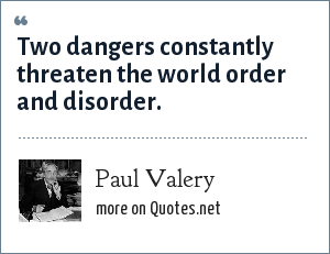Paul Valery: Two dangers constantly threaten the world order and disorder.