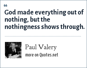Paul Valery: God made everything out of nothing, but the nothingness shows through.