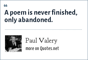Paul Valery: A poem is never finished, only abandoned.