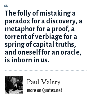 Paul Valery: The folly of mistaking a paradox for a discovery, a metaphor for a proof, a torrent of verbiage for a spring of capital truths, and oneself for an oracle, is inborn in us.
