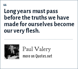 Paul Valery: Long years must pass before the truths we have made for ourselves become our very flesh.