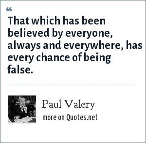 Paul Valery: That which has been believed by everyone, always and everywhere, has every chance of being false.