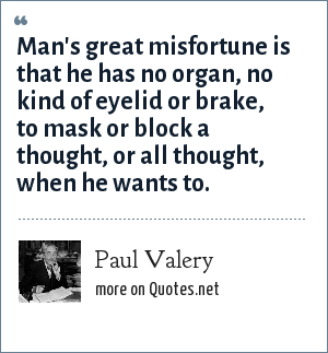 Paul Valery: Man's great misfortune is that he has no organ, no kind of eyelid or brake, to mask or block a thought, or all thought, when he wants to.