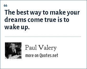 Paul Valery: The best way to make your dreams come true is to wake up.