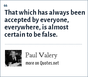 Paul Valery: That which has always been accepted by everyone, everywhere, is almost certain to be false.