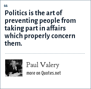 Paul Valery: Politics is the art of preventing people from taking part in affairs which properly concern them.