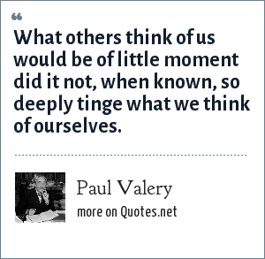 Paul Valery: What others think of us would be of little moment did it not, when known, so deeply tinge what we think of ourselves.