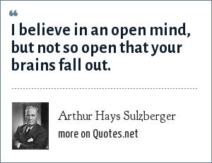 Arthur Hays Sulzberger: I believe in an open mind, but not so open that your brains fall out.