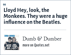 Dumb & Dumber: Lloyd Hey, look, the Monkees. They were a huge influence on the Beatles.