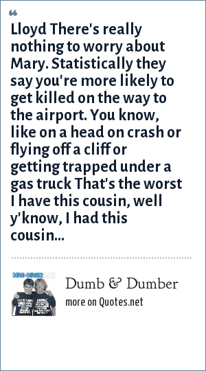 Dumb & Dumber: Lloyd There's really nothing to worry about Mary. Statistically they say you're more likely to get killed on the way to the airport. You know, like on a head on crash or flying off a cliff or getting trapped under a gas truck That's the worst I have this cousin, well y'know, I had this cousin...