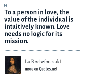 La Rochefoucauld: To a person in love, the value of the individual is intuitively known. Love needs no logic for its mission.