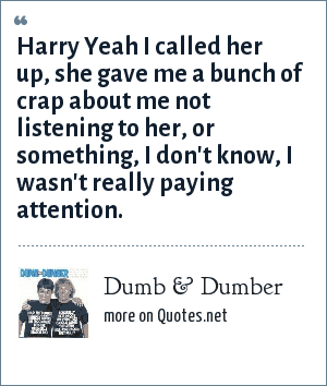 Dumb & Dumber: Harry Yeah I called her up, she gave me a bunch of crap about me not listening to her, or something, I don't know, I wasn't really paying attention.