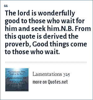 Lamentations 325: The lord is wonderfully good to those who wait for him and seek him.N.B. From this quote is derived the proverb, Good things come to those who wait.
