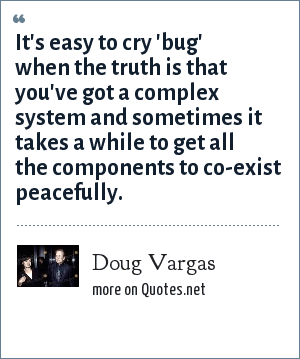Doug Vargas: It's easy to cry 'bug' when the truth is that you've got a complex system and sometimes it takes a while to get all the components to co-exist peacefully.