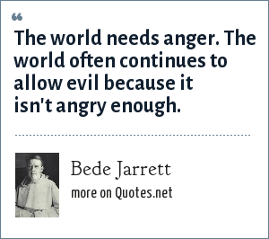 Bede Jarrett: The world needs anger. The world often continues to allow evil because it isn't angry enough.