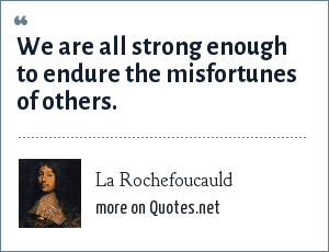 La Rochefoucauld: We are all strong enough to endure the misfortunes of others.
