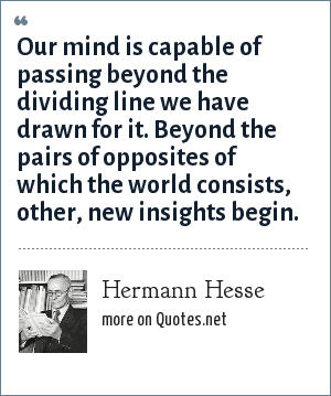 Hermann Hesse: Our mind is capable of passing beyond the dividing line we have drawn for it. Beyond the pairs of opposites of which the world consists, other, new insights begin.
