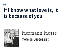 Hermann Hesse: If I know what love is, it is because of you.