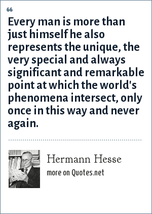 Hermann Hesse: Every man is more than just himself he also represents the unique, the very special and always significant and remarkable point at which the world's phenomena intersect, only once in this way and never again.