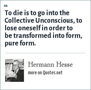 Hermann Hesse: To die is to go into the Collective Unconscious, to lose oneself in order to be transformed into form, pure form.