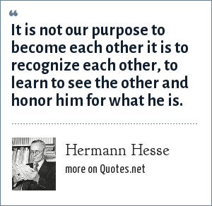 Hermann Hesse: It is not our purpose to become each other it is to recognize each other, to learn to see the other and honor him for what he is.