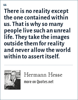 Hermann Hesse: There is no reality except the one contained within us. That is why so many people live such an unreal life. They take the images outside them for reality and never allow the world within to assert itself.
