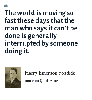 Harry Emerson Fosdick: The world is moving so fast these days that the man who says it can't be done is generally interrupted by someone doing it.