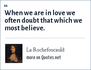 La Rochefoucauld: When we are in love we often doubt that which we most believe.