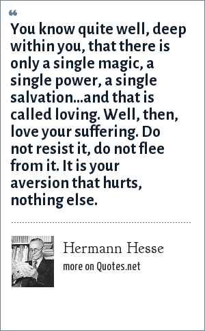 Hermann Hesse: You know quite well, deep within you, that there is only a single magic, a single power, a single salvation...and that is called loving. Well, then, love your suffering. Do not resist it, do not flee from it. It is your aversion that hurts, nothing else.