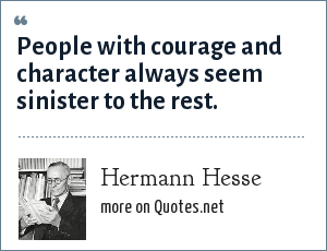 Hermann Hesse: People with courage and character always seem sinister to the rest.