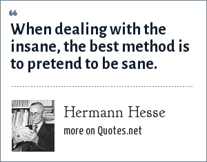 Hermann Hesse: When dealing with the insane, the best method is to pretend to be sane.